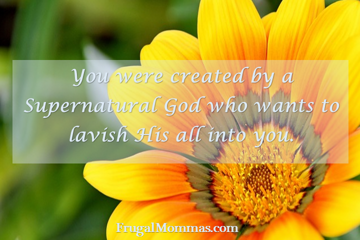 You were created by a supernatural God who wants to lavish His all into you!