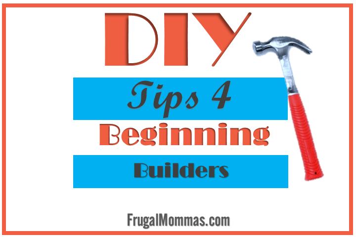 DIY TIPS 4 Beginning Builders